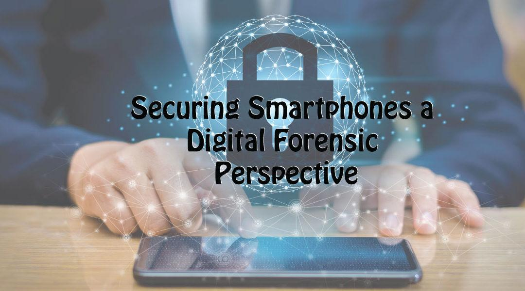 Securing Smartphones a Digital Forensic Perspective