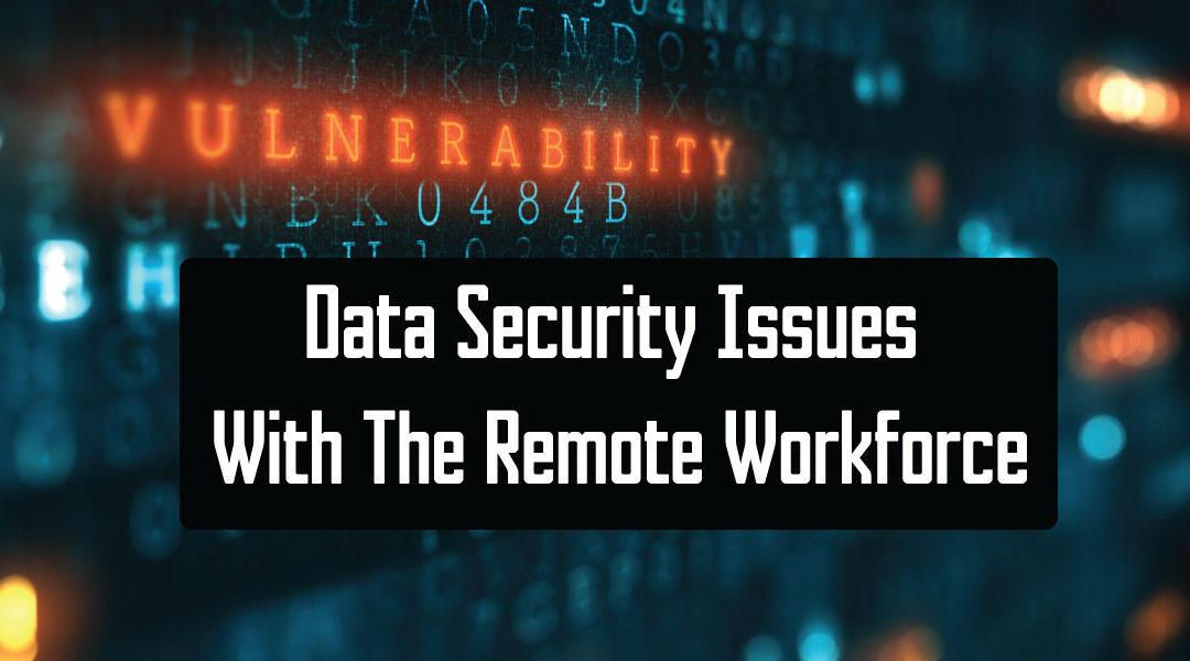 Data Security Issues With The Remote Workforce