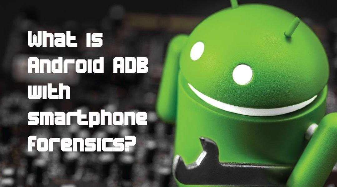 What is Android ADB with smartphone forensics?
